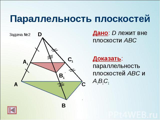 Дано: D лежит вне плоскости АВС Дано: D лежит вне плоскости АВС Доказать: параллельность плоскостей АBC и А1B1C1