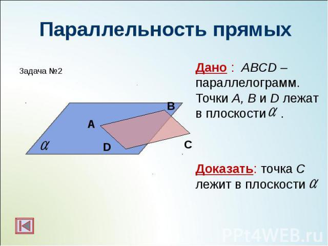 Дано : ABCD –параллелограмм. Точки A, B и D лежат в плоскости . Дано : ABCD –параллелограмм. Точки A, B и D лежат в плоскости . Доказать: точка С лежит в плоскости