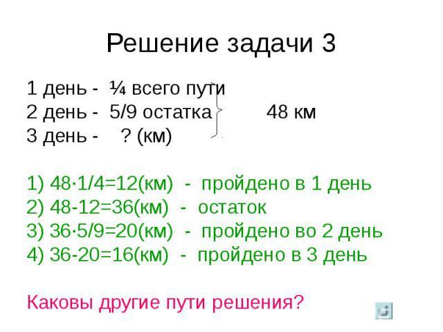 1 день - ¼ всего пути 1 день - ¼ всего пути 2 день - 5/9 остатка 48 км 3 день - ? (км) 1) 48·1/4=12(км) - пройдено в 1 день 2) 48-12=36(км) - остаток 3) 36·5/9=20(км) - пройдено во 2 день 4) 36-20=16(км) - пройдено в 3 день Каковы другие пути решения?
