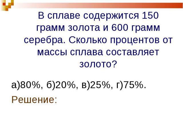 а)80%, б)20%, в)25%, г)75%. а)80%, б)20%, в)25%, г)75%. Решение: