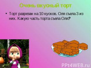 Торт разрезан на 10 кусков. Оля съела 3 из них. Какую часть торта съела Оля? Тор