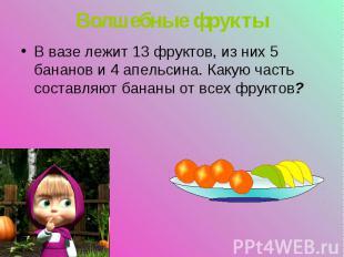 В вазе лежит 13 фруктов, из них 5 бананов и 4 апельсина. Какую часть составляют
