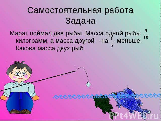 Марат поймал две рыбы. Масса одной рыбы килограмм, а масса другой – на меньше. Какова масса двух рыб Марат поймал две рыбы. Масса одной рыбы килограмм, а масса другой – на меньше. Какова масса двух рыб