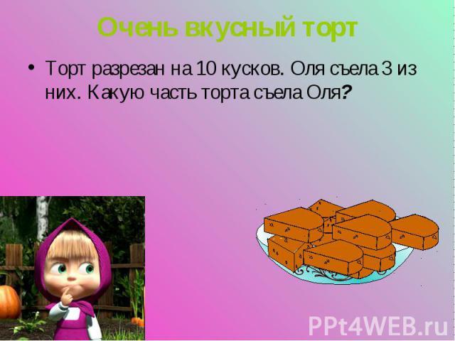 Торт разрезан на 10 кусков. Оля съела 3 из них. Какую часть торта съела Оля? Торт разрезан на 10 кусков. Оля съела 3 из них. Какую часть торта съела Оля?