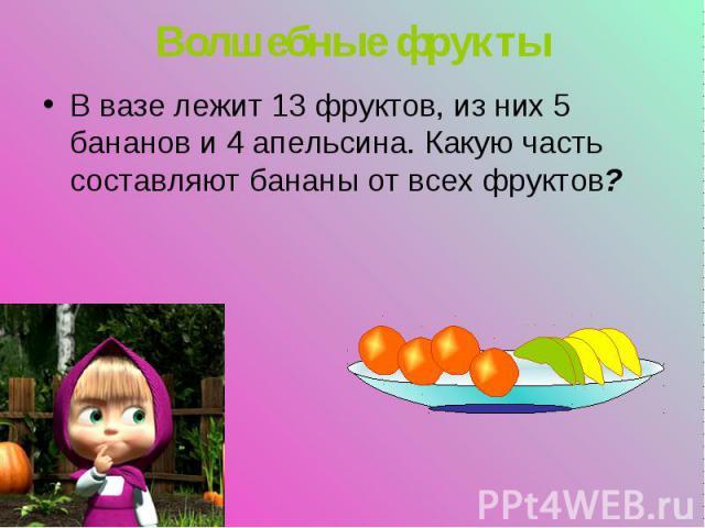 В вазе лежит 13 фруктов, из них 5 бананов и 4 апельсина. Какую часть составляют бананы от всех фруктов? В вазе лежит 13 фруктов, из них 5 бананов и 4 апельсина. Какую часть составляют бананы от всех фруктов?