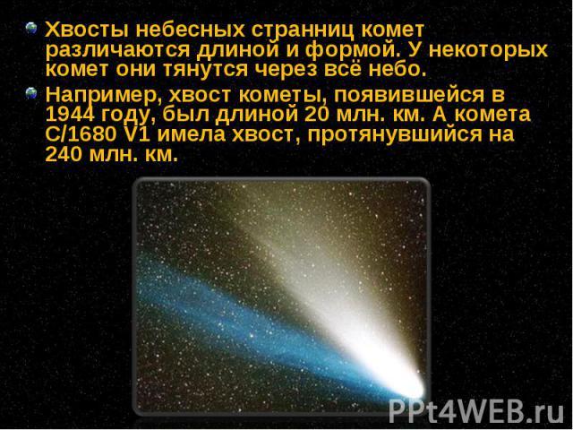 Хвосты небесных странниц комет различаются длиной и формой. У некоторых комет они тянутся через всё небо. Хвосты небесных странниц комет различаются длиной и формой. У некоторых комет они тянутся через всё небо. Например, хвост кометы, появившейся в…