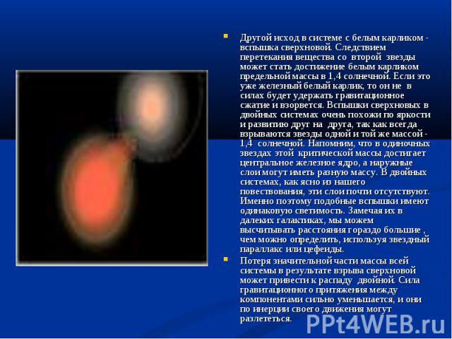 Другой исход в системе с белым карликом - вспышка сверхновой. Следствием перетекания вещества со второй звезды может стать достижение белым карликом предельной массы в 1,4 солнечной. Если это уже железный белый карлик, то он не в силах будет удержат…