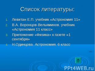 Список литературы: Левитан Е.П. учебник «Астрономия 11» В.А. Воронцов-Вельяминов