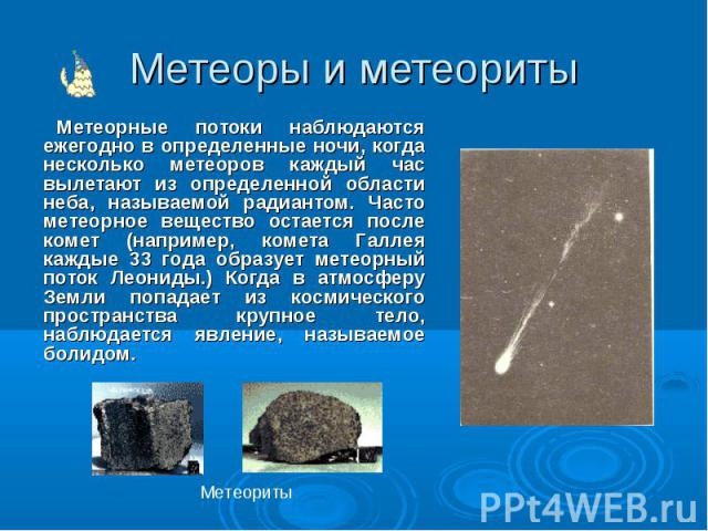 Метеоры и метеориты Метеорные потоки наблюдаются ежегодно в определенные ночи, когда несколько метеоров каждый час вылетают из определенной области неба, называемой радиантом. Часто метеорное вещество остается после комет (например, комета Галлея ка…