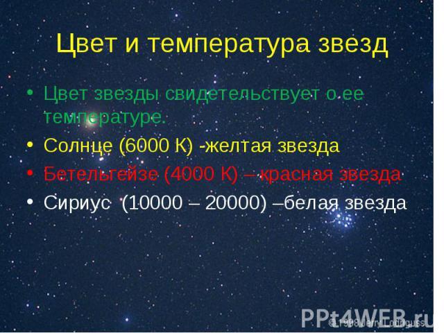 Цвет звезды свидетельствует о ее температуре. Цвет звезды свидетельствует о ее температуре. Солнце (6000 К) -желтая звезда Бетельгейзе (4000 К) – красная звезда Сириус (10000 – 20000) –белая звезда