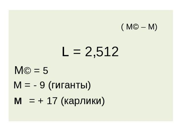 ( М© – М) L = 2,512 М© = 5 М = - 9 (гиганты) м = + 17 (карлики)