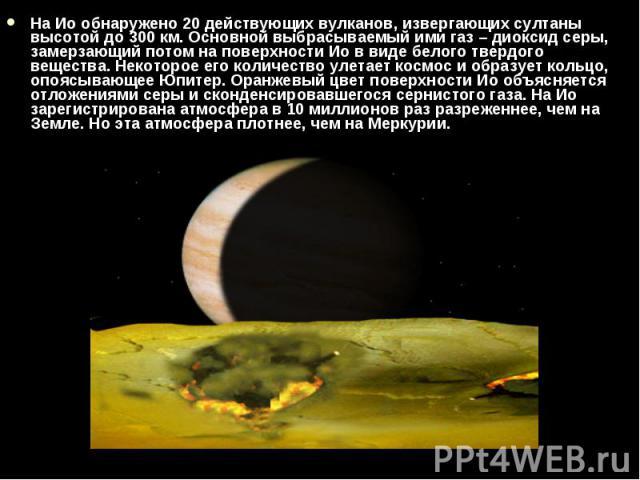 На Ио обнаружено 20действующих вулканов, извергающих султаны высотой до 300км. Основной выбрасываемый ими газ – диоксид серы, замерзающий потом на поверхности Ио в виде белого твердого вещества. Некоторое его количество улетает космос и …