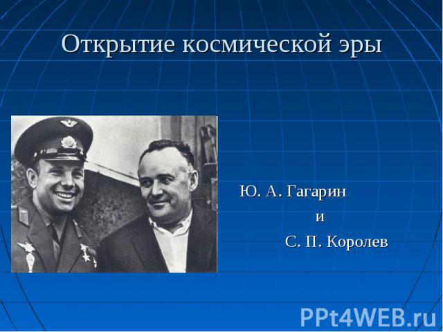 Ю. А. Гагарин и С. П. Королев