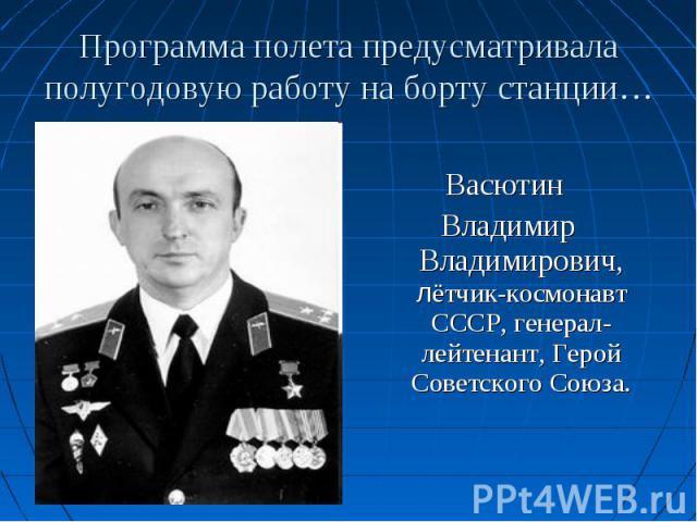 Васютин Владимир Владимирович, лётчик-космонавт СССР, генерал-лейтенант, Герой Советского Союза.