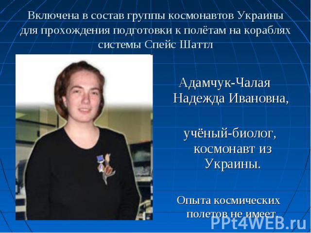 Адамчук-Чалая Надежда Ивановна, учёный-биолог, космонавт из Украины. Опыта космических полетов не имеет.
