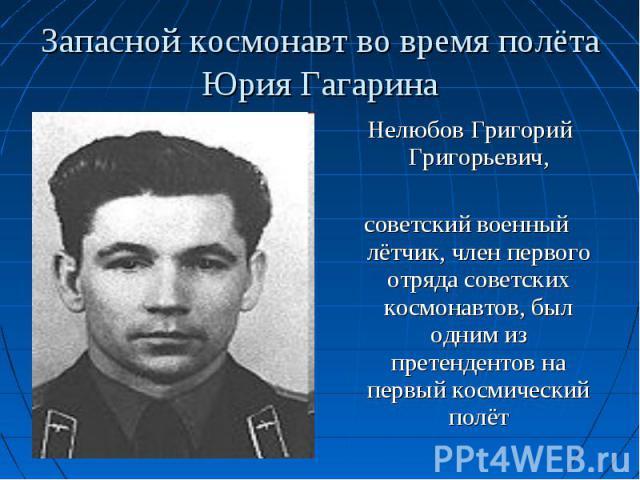 Нелюбов Григорий Григорьевич, Нелюбов Григорий Григорьевич, советский военный лётчик, член первого отряда советских космонавтов, был одним из претендентов на первый космический полёт