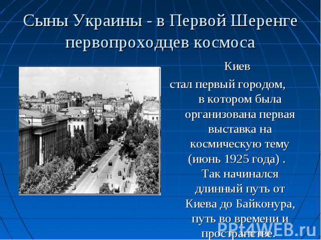 Киев Киев стал первый городом, в котором была организована первая выставка на космическую тему (июнь 1925 года) . Так начинался длинный путь от Киева до Байконура, путь во времени и пространстве.