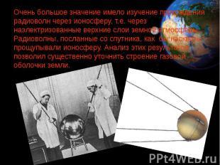 Очень большое значение имело изучение прохождения радиоволн через ионосферу, т.е