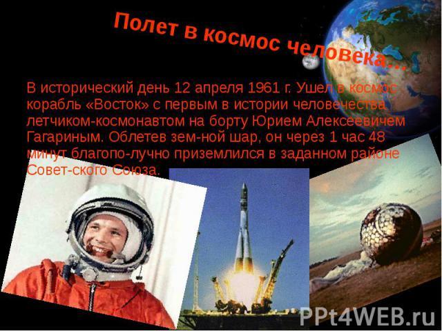 Полет в космос человека… В исторический день 12 апреля 1961 г. Ушел в космос корабль «Восток» с первым в истории человечества летчиком-космонавтом на борту Юрием Алексеевичем Гагариным. Облетев земной шар, он через 1 час 48 минут благополу…