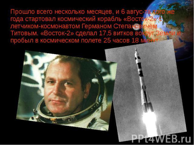 Прошло всего несколько месяцев, и 6 августа того же года стартовал космический корабль «Восток-2» с летчиком-космонавтом Германом Степановичем Титовым. «Восток-2» сделал 17,5 витков вокруг Земли и пробыл в космическом полете 25 часов 18 минут. …
