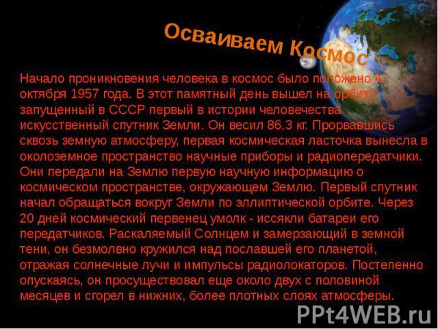 Осваиваем Космос Начало проникновения человека в космос было положено 4 октября 1957 года. В этот памятный день вышел на орбиту запущенный в СССР первый в истории человечества искусственный спутник Земли. Он весил 86,3 кг. Прорвавшись сквозь земную …