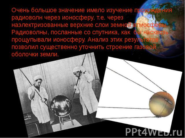 Очень большое значение имело изучение прохождения радиоволн через ионосферу, т.е. через наэлектризованные верхние слои земной атмосферы. Радиоволны, посланные со спутника, как бы насквозь прощупывали ионосферу. Анализ этих результатов позволил сущес…