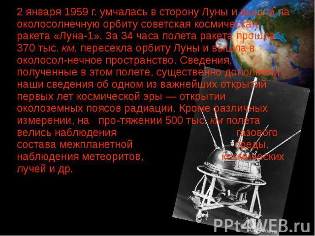 2 января 1959 г. умчалась в сторону Луны и вышла на околосолнечную орбиту советская космическая ракета «Луна-1». За 34 часа полета ракета прошла 370 тыс. км, пересекла орбиту Луны и вышла в околосолнечное пространство. Сведения, полученные в эт…