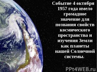 Событие 4 октября 1957 года имело громадное значение для познания свойств космич