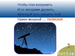 Чтобы глаз вооружить Чтобы глаз вооружить И со звездами дружить, Млечный путь ув