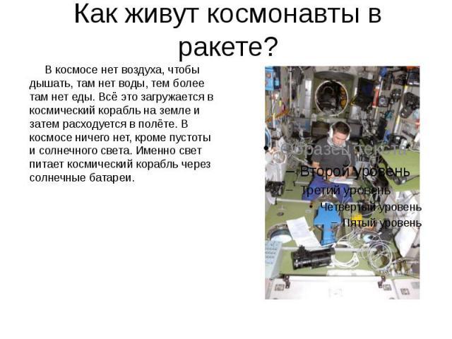 Как живут космонавты в ракете? В космосе нет воздуха, чтобы дышать, там нет воды, тем более там нет еды. Всё это загружается в космический корабль на земле и затем расходуется в полёте. В космосе ничего нет, кроме пустоты и солнечного света. Именно …
