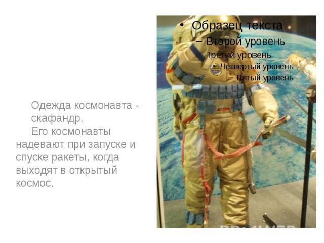 Одежда космонавта - Одежда космонавта - скафандр. Его космонавты надевают при запуске и спуске ракеты, когда выходят в открытый космос.