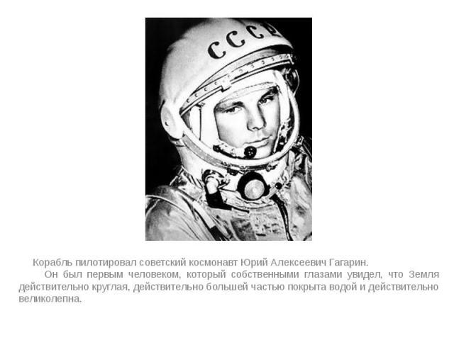 Корабль пилотировал советский космонавт Юрий Алексеевич Гагарин. Корабль пилотировал советский космонавт Юрий Алексеевич Гагарин. Он был первым человеком, который собственными глазами увидел, что Земля действительно круглая, действительно большей ча…