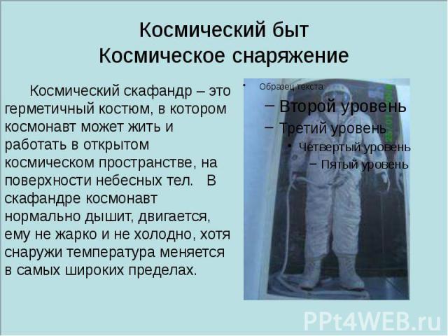 Космический быт Космическое снаряжение Космический скафандр – это герметичный костюм, в котором космонавт может жить и работать в открытом космическом пространстве, на поверхности небесных тел. В скафандре космонавт нормально дышит, двигается, ему н…