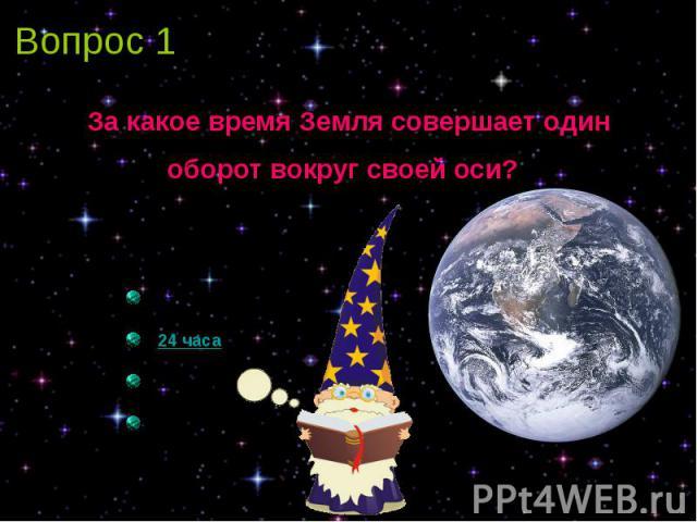 Вопрос 1 За какое время Земля совершает один оборот вокруг своей оси?