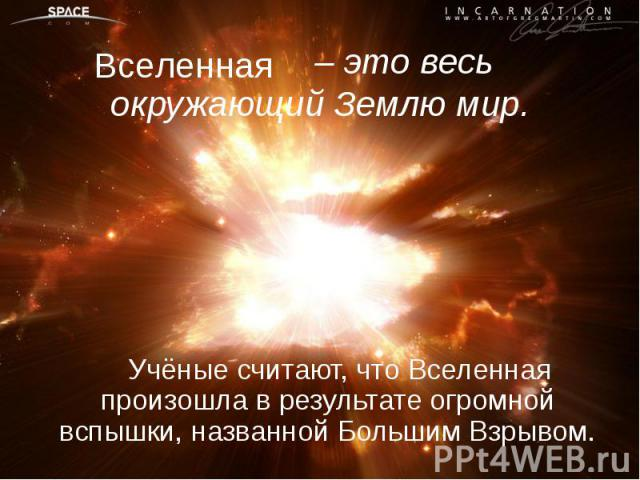 Учёные считают, что Вселенная произошла в результате огромной вспышки, названной Большим Взрывом. Учёные считают, что Вселенная произошла в результате огромной вспышки, названной Большим Взрывом.