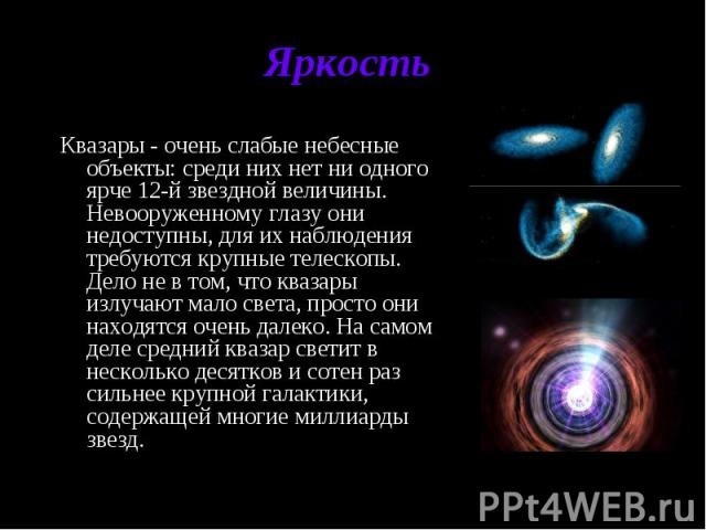 Яркость Квазары - очень слабые небесные объекты: среди них нет ни одного ярче 12-й звездной величины. Невооруженному глазу они недоступны, для их наблюдения требуются крупные телескопы. Дело не в том, что квазары излучают мало света, просто они нахо…