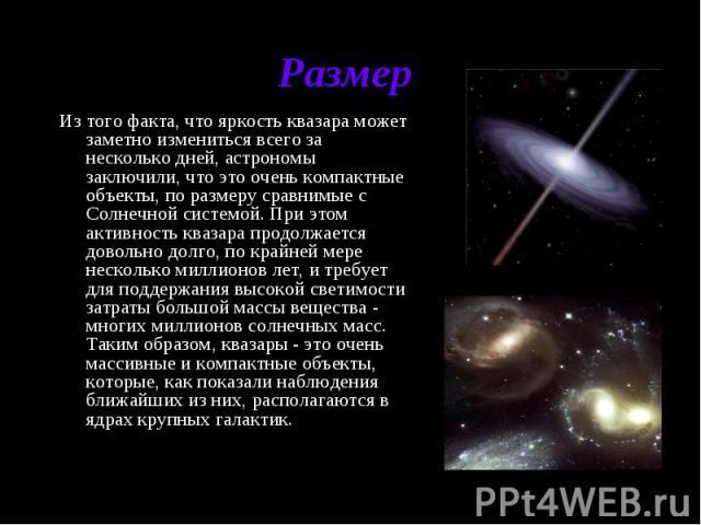 Размер Из того факта, что яркость квазара может заметно измениться всего за несколько дней, астрономы заключили, что это очень компактные объекты, по размеру сравнимые с Солнечной системой. При этом активность квазара продолжается довольно долго, по…