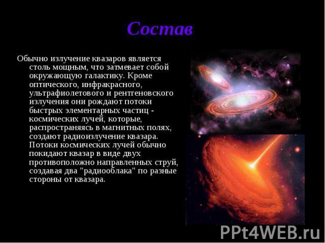 Состав Обычно излучение квазаров является столь мощным, что затмевает собой окружающую галактику. Кроме оптического, инфракрасного, ультрафиолетового и рентгеновского излучения они рождают потоки быстрых элементарных частиц - космических лучей, кото…