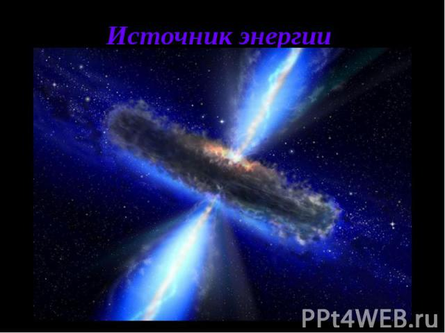 Источник энергии Эта модель квазара, хотя и не единственная, наиболее популярна в настоящее время. В ней главным источником энергии квазара служит гравитационное поле массивной черной дыры. Своим притяжением черная дыра разрушает пролетающие мимо зв…