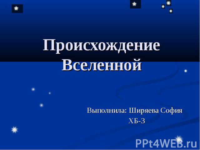 Происхождение Вселенной Выполнила: Ширяева София ХБ-3
