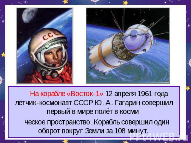 На корабле «Восток-1» 12 апреля 1961 года лётчик-космонавт СССР Ю. А. Гагарин совершил первый в мире полёт в косми- ческое пространство. Корабль совершил один оборот вокруг Земли за 108 минут.