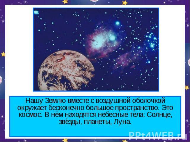 Нашу Землю вместе с воздушной оболочкой окружает бесконечно большое пространство. Это космос. В нём находятся небесные тела: Солнце, звёзды, планеты, Луна.