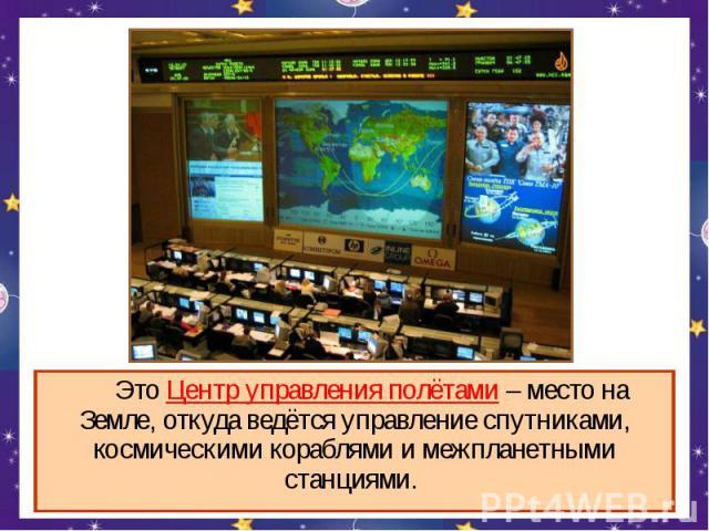 Это Центр управления полётами – место на Земле, откуда ведётся управление спутниками, космическими кораблями и межпланетными станциями.