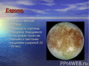 Европа. В 1,5 раза меньше Юпитера. Поверхность спутника испещрена тянущимися на