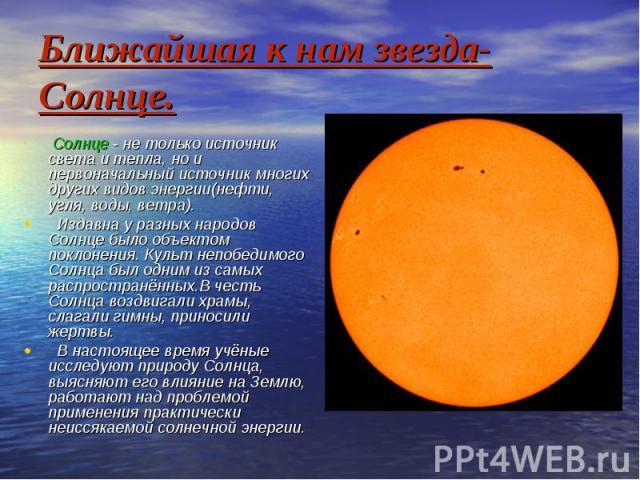 Ближайшая к нам звезда-Солнце. Солнце - не только источник света и тепла, но и первоначальный источник многих других видов энергии(нефти, угля, воды, ветра). Издавна у разных народов Солнце было объектом поклонения. Культ непобедимого Солнца был одн…