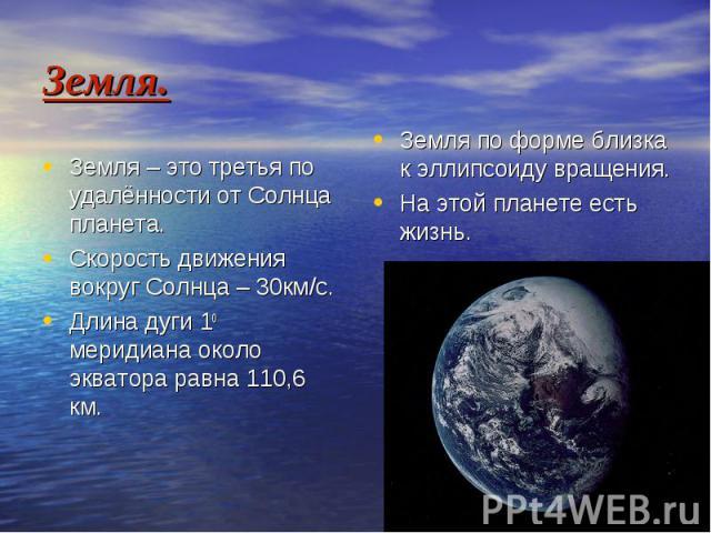 Земля. Земля по форме близка к эллипсоиду вращения. На этой планете есть жизнь.