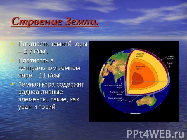 Строение Земли. Плотность земной коры – 2,7 г/см3. Плотность в центральном земном ядре – 11 г/см3. Земная кора содержит радиоактивные элементы, такие, как уран и торий.