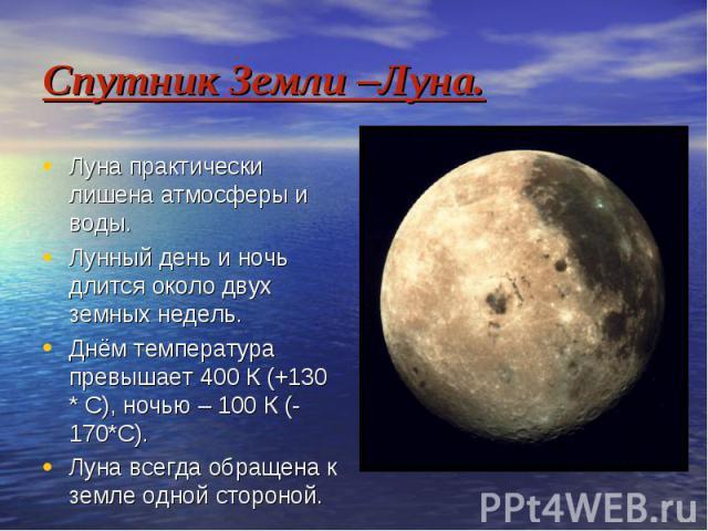 Спутник Земли –Луна. Луна практически лишена атмосферы и воды. Лунный день и ночь длится около двух земных недель. Днём температура превышает 400 К (+130 * С), ночью – 100 К (-170*С). Луна всегда обращена к земле одной стороной.