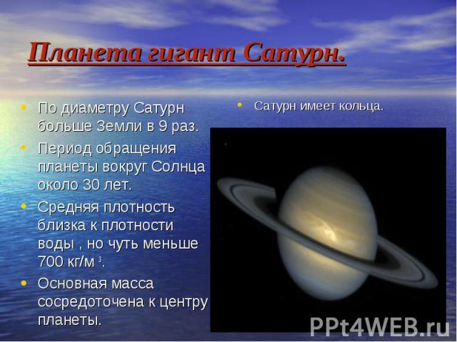 Планета гигант Сатурн. По диаметру Сатурн больше Земли в 9 раз. Период обращения планеты вокруг Солнца около 30 лет. Средняя плотность близка к плотности воды , но чуть меньше 700 кг/м 3. Основная масса сосредоточена к центру планеты.