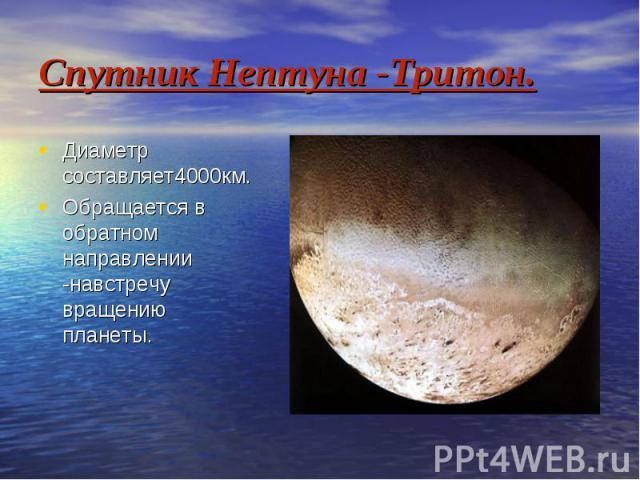 Спутник Нептуна -Тритон. Диаметр составляет4000км. Обращается в обратном направлении -навстречу вращению планеты.
